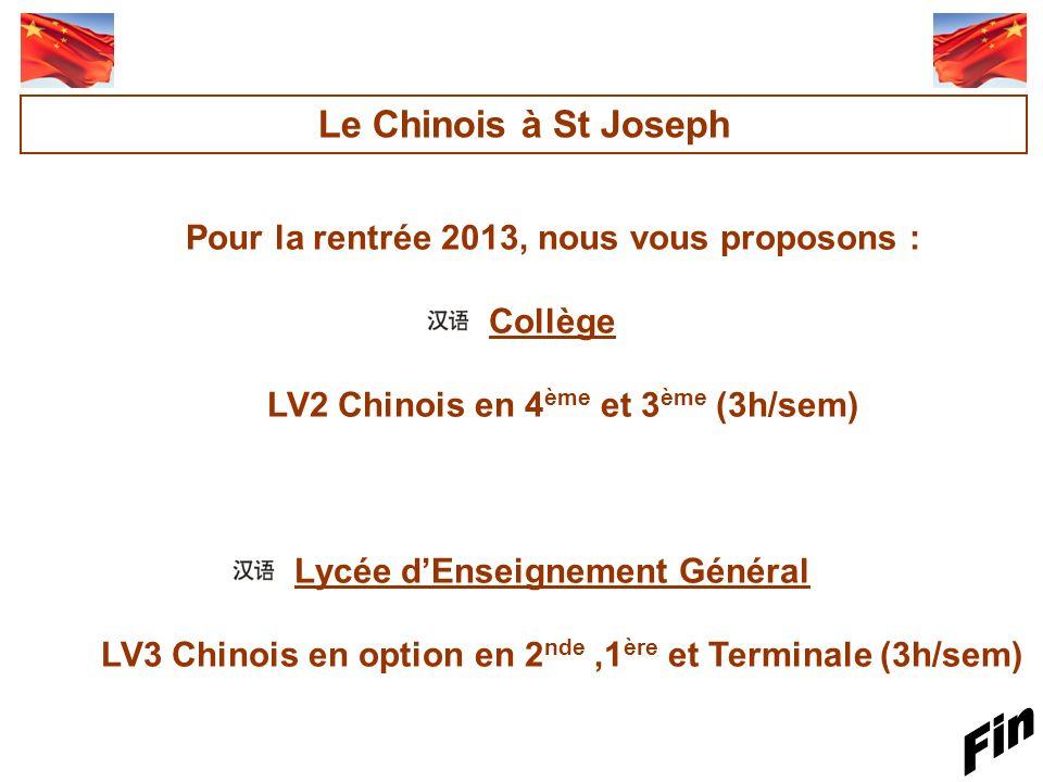 Pour la rentrée 2013, nous vous proposons : Collège LV2 Chinois en 4 ème et 3 ème (3h/sem) Lycée dEnseignement Général LV3 Chinois en option en 2 nde,1 ère et Terminale (3h/sem) Le Chinois à St Joseph