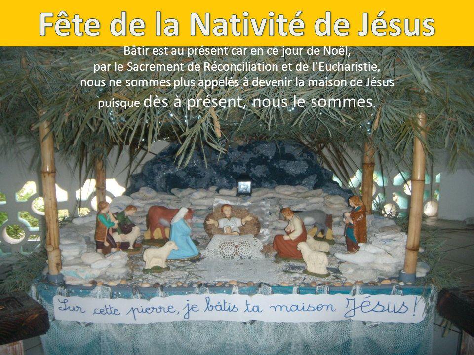Bâtir est au présent car en ce jour de Noël, par le Sacrement de Réconciliation et de lEucharistie, nous ne sommes plus appelés à devenir la maison de