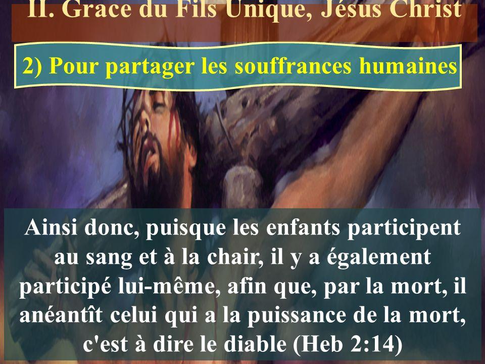 Ainsi donc, puisque les enfants participent au sang et à la chair, il y a également participé lui-même, afin que, par la mort, il anéantît celui qui a la puissance de la mort, c est à dire le diable (Heb 2:14) 2) Pour partager les souffrances humaines II.