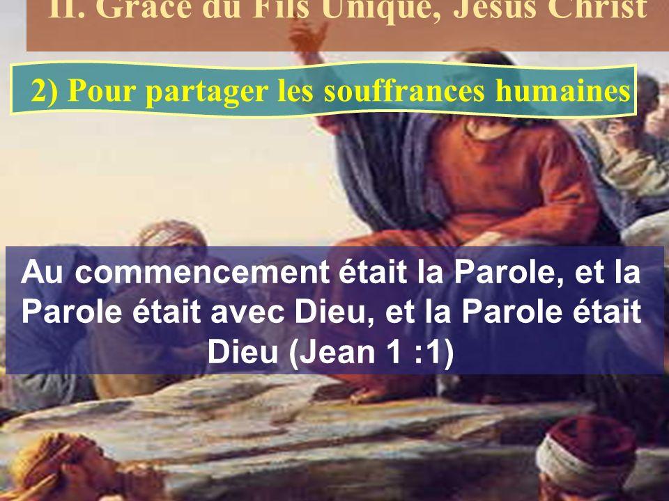 Au commencement était la Parole, et la Parole était avec Dieu, et la Parole était Dieu (Jean 1 :1) 2) Pour partager les souffrances humaines II. Grace