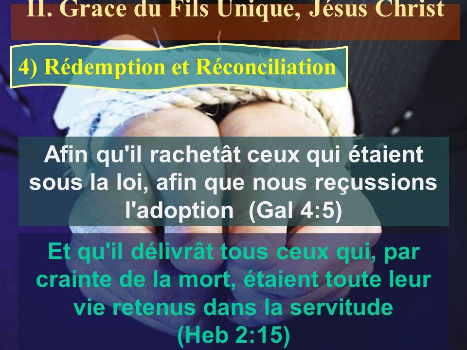 4) Rédemption et Réconciliation Afin qu il rachetât ceux qui étaient sous la loi, afin que nous reçussions l adoption (Gal 4:5) Et qu il délivrât tous ceux qui, par crainte de la mort, étaient toute leur vie retenus dans la servitude (Heb 2:15) II.