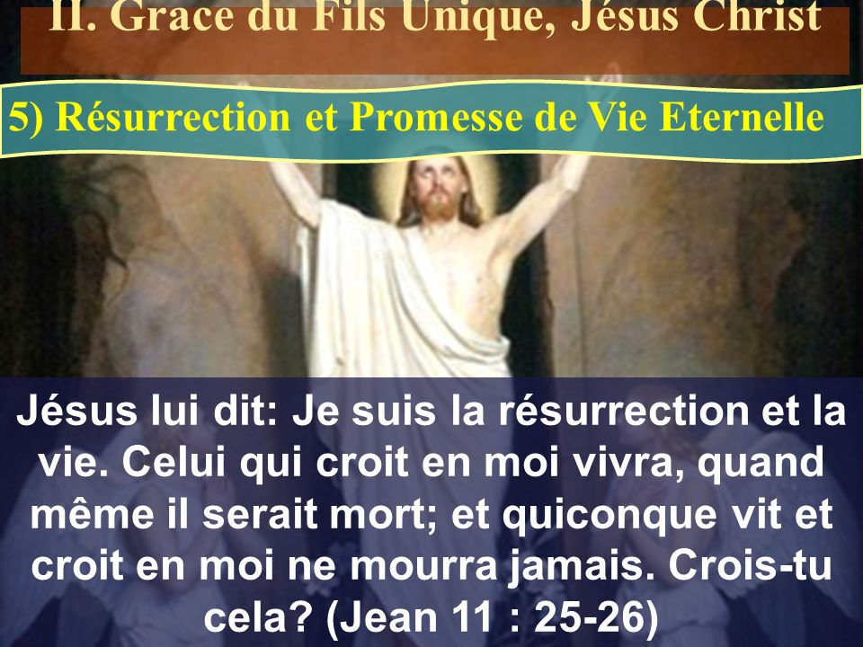 5) Résurrection et Promesse de Vie Eternelle Jésus lui dit: Je suis la résurrection et la vie. Celui qui croit en moi vivra, quand même il serait mort