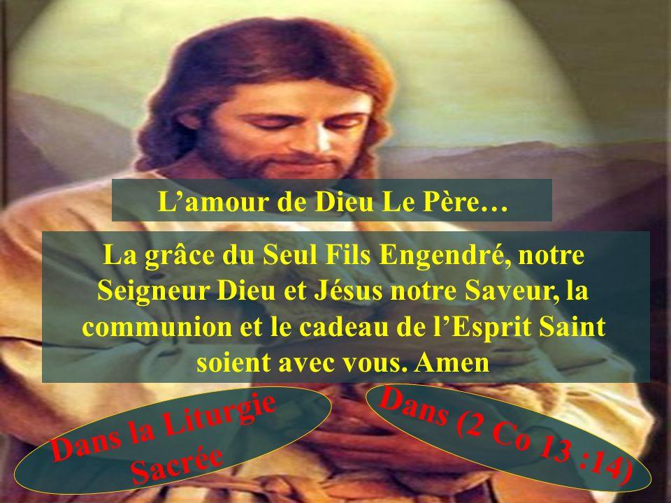 Lamour de Dieu Le Père… La grâce du Seul Fils Engendré, notre Seigneur Dieu et Jésus notre Saveur, la communion et le cadeau de lEsprit Saint soient avec vous.