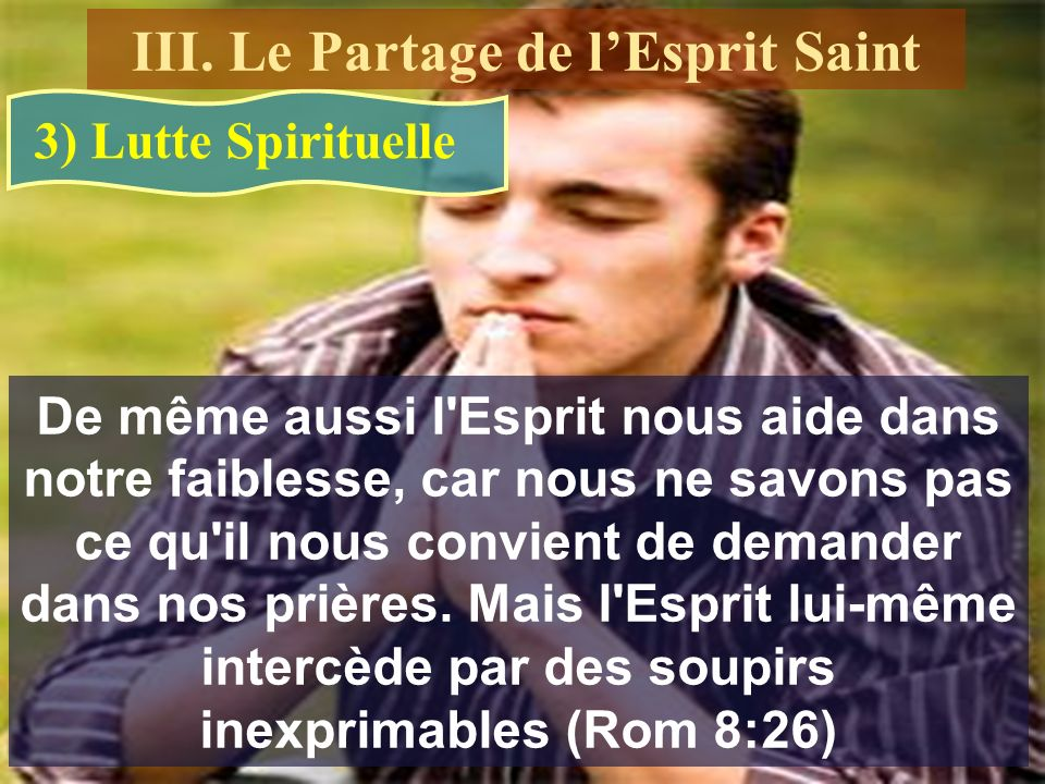 3) Lutte Spirituelle De même aussi l'Esprit nous aide dans notre faiblesse, car nous ne savons pas ce qu'il nous convient de demander dans nos prières