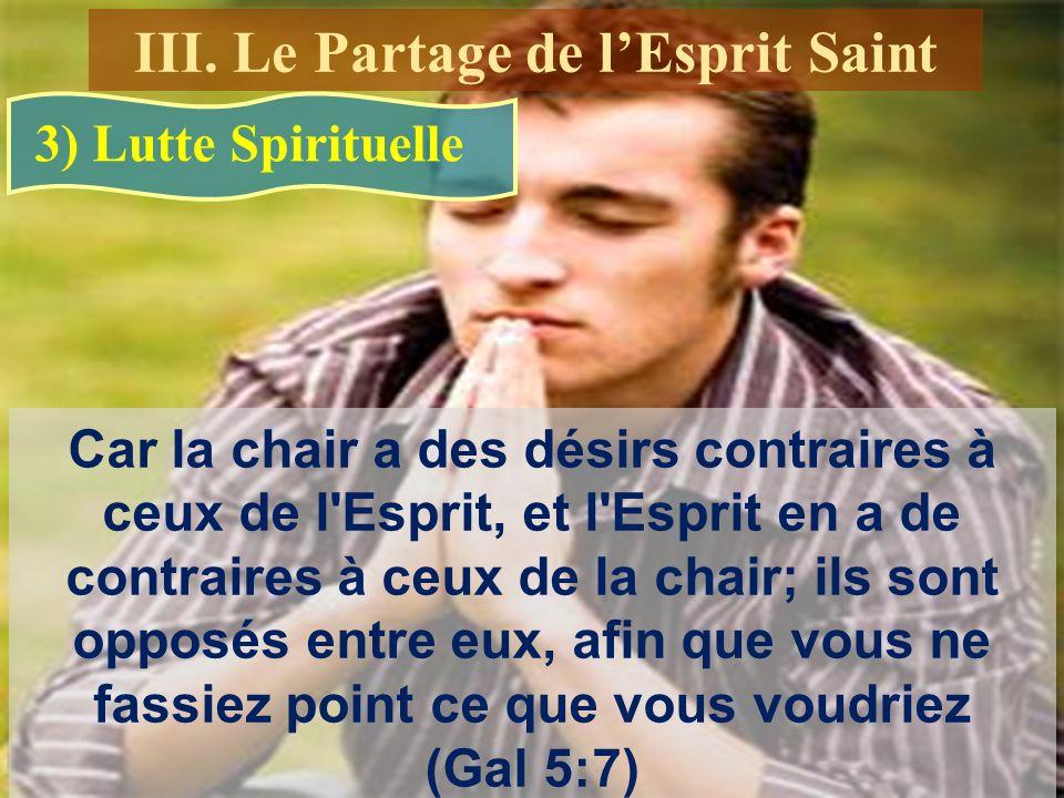 Car la chair a des désirs contraires à ceux de l Esprit, et l Esprit en a de contraires à ceux de la chair; ils sont opposés entre eux, afin que vous ne fassiez point ce que vous voudriez (Gal 5:7) 3) Lutte Spirituelle III.
