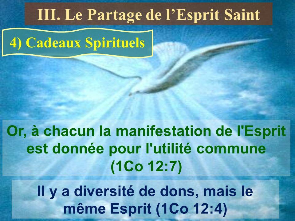 4) Cadeaux Spirituels Or, à chacun la manifestation de l Esprit est donnée pour l utilité commune (1Co 12:7) Il y a diversité de dons, mais le même Esprit (1Co 12:4) III.