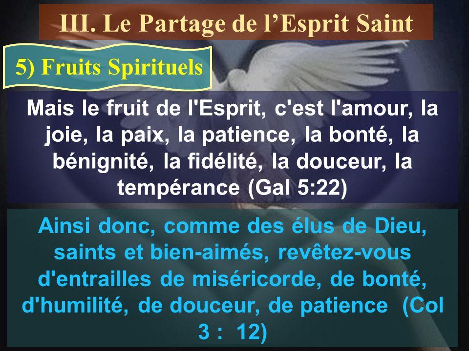 5) Fruits Spirituels Mais le fruit de l Esprit, c est l amour, la joie, la paix, la patience, la bonté, la bénignité, la fidélité, la douceur, la tempérance (Gal 5:22) Ainsi donc, comme des élus de Dieu, saints et bien-aimés, revêtez-vous d entrailles de miséricorde, de bonté, d humilité, de douceur, de patience (Col 3 : 12) III.