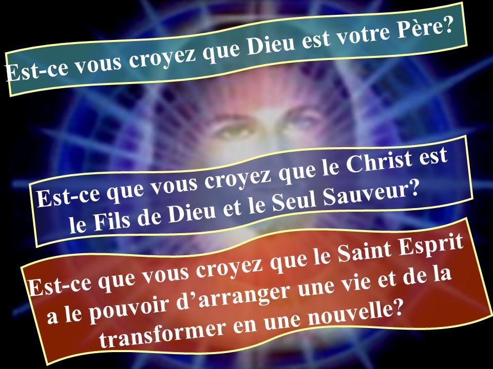 Est-ce vous croyez que Dieu est votre Père? Est-ce que vous croyez que le Christ est le Fils de Dieu et le Seul Sauveur? Est-ce que vous croyez que le