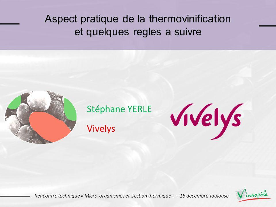 Aspect pratique de la thermovinification et quelques regles a suivre Stéphane YERLE Vivelys Rencontre technique « Micro-organismes et Gestion thermiqu