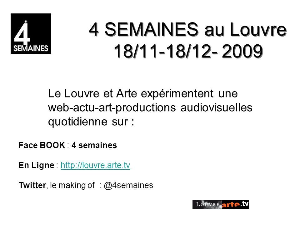 4 SEMAINES au Louvre 18/11-18/12- 2009 Le Louvre et Arte expérimentent une web-actu-art-productions audiovisuelles quotidienne sur : Face BOOK : 4 semaines En Ligne : http://louvre.arte.tv Twitter, le making of : @4semaineshttp://louvre.arte.tv