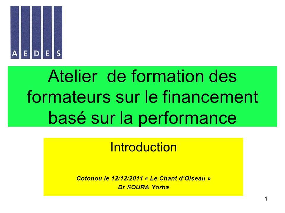 1 Atelier de formation des formateurs sur le financement basé sur la performance Introduction Cotonou le 12/12/2011 « Le Chant dOiseau » Dr SOURA Yorb