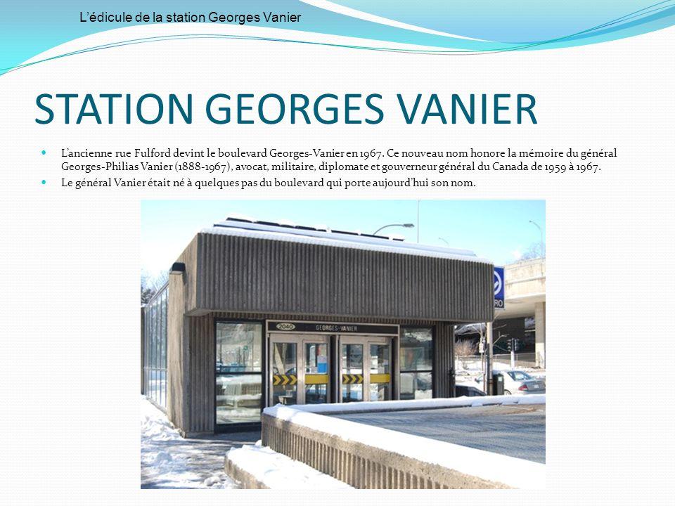 STATION GEORGES VANIER Lancienne rue Fulford devint le boulevard Georges-Vanier en 1967. Ce nouveau nom honore la mémoire du général Georges-Philias V