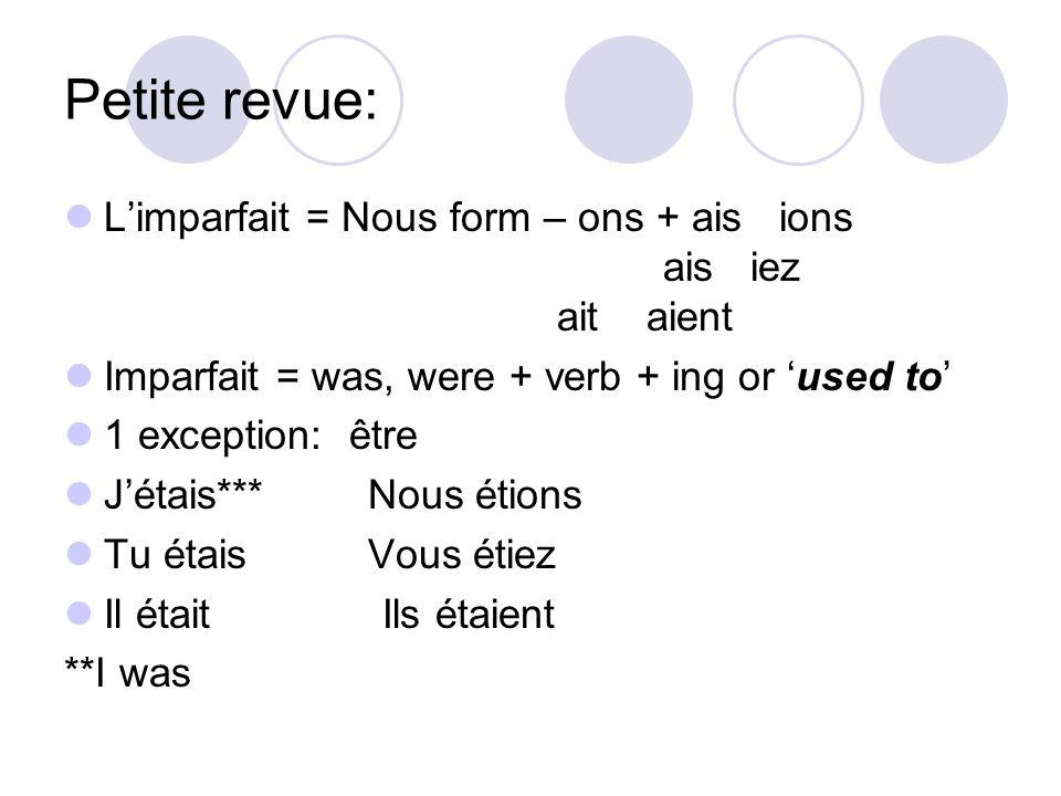 Petite revue: Limparfait = Nous form – ons + ais ions ais iez ait aient Imparfait = was, were + verb + ing or used to 1 exception: être Jétais*** Nous