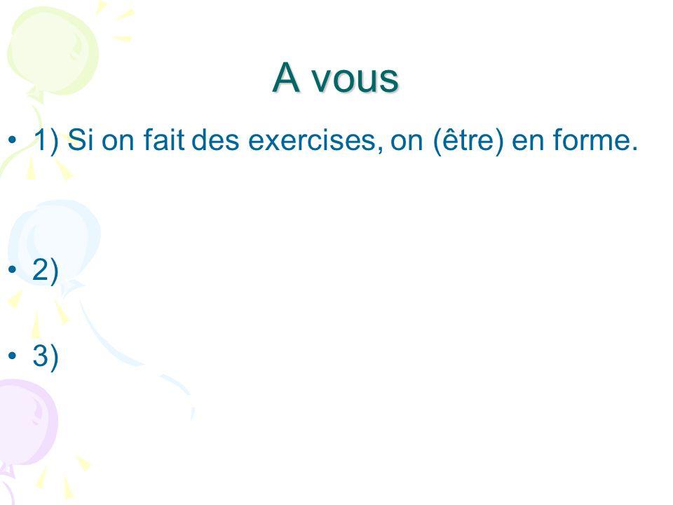 A vous 1) Si on fait des exercises, on est en forme.