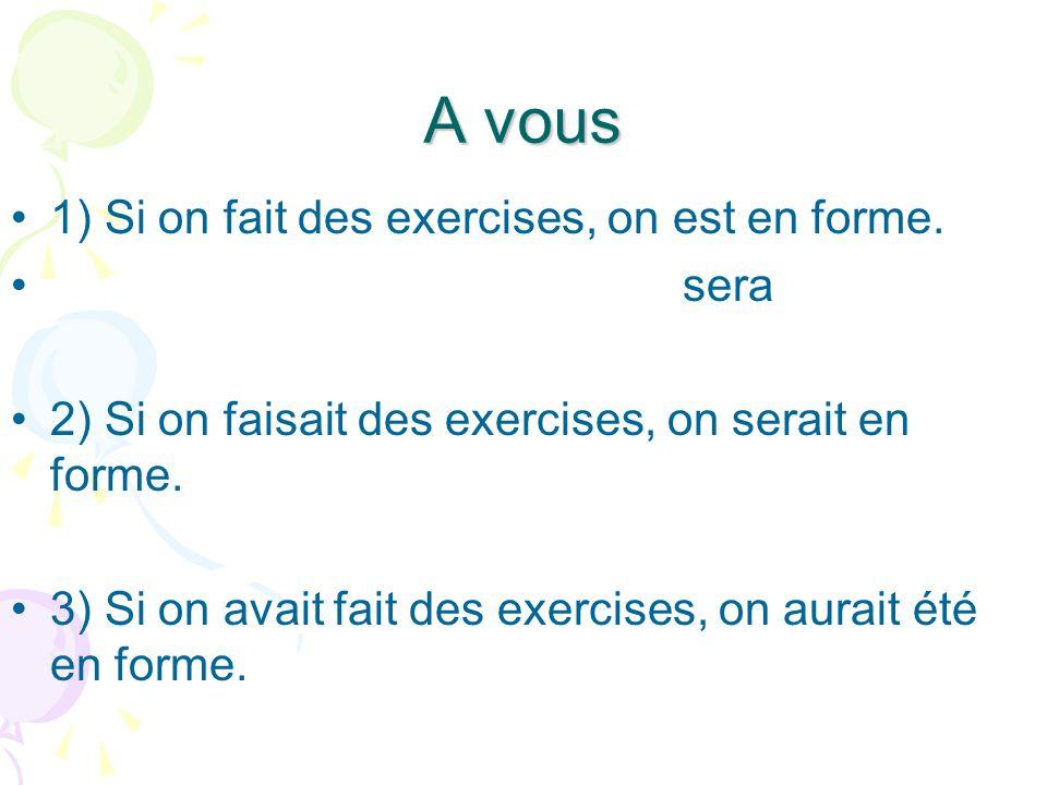A vous 1) Si on fait des exercises, on est en forme. sera 2) Si on faisait des exercises, on serait en forme. 3) Si on avait fait des exercises, on au