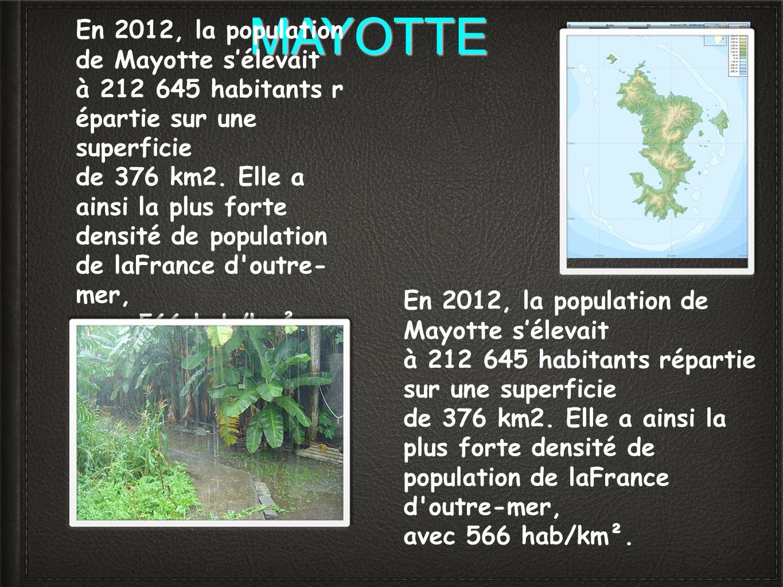 MAYOTTE En 2012, la population de Mayotte sélevait à 212 645 habitants r épartie sur une superficie de 376 km2. Elle a ainsi la plus forte densité de