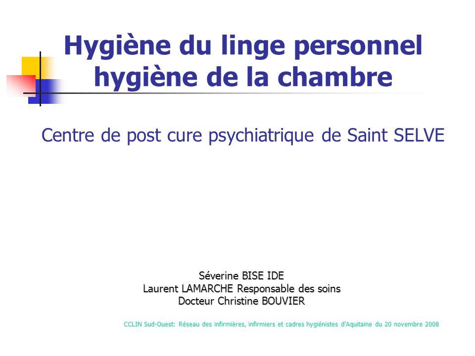 Hygiène du linge personnel hygiène de la chambre Centre de post cure psychiatrique de Saint SELVE Séverine BISE IDE Laurent LAMARCHE Responsable des s