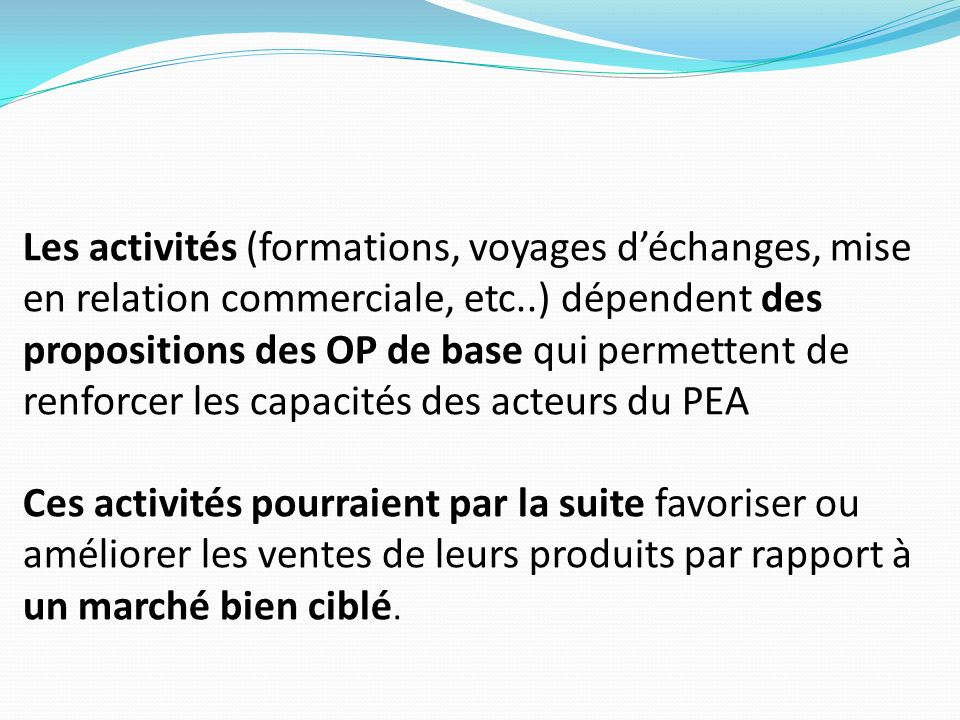 Les activités (formations, voyages déchanges, mise en relation commerciale, etc..) dépendent des propositions des OP de base qui permettent de renforc
