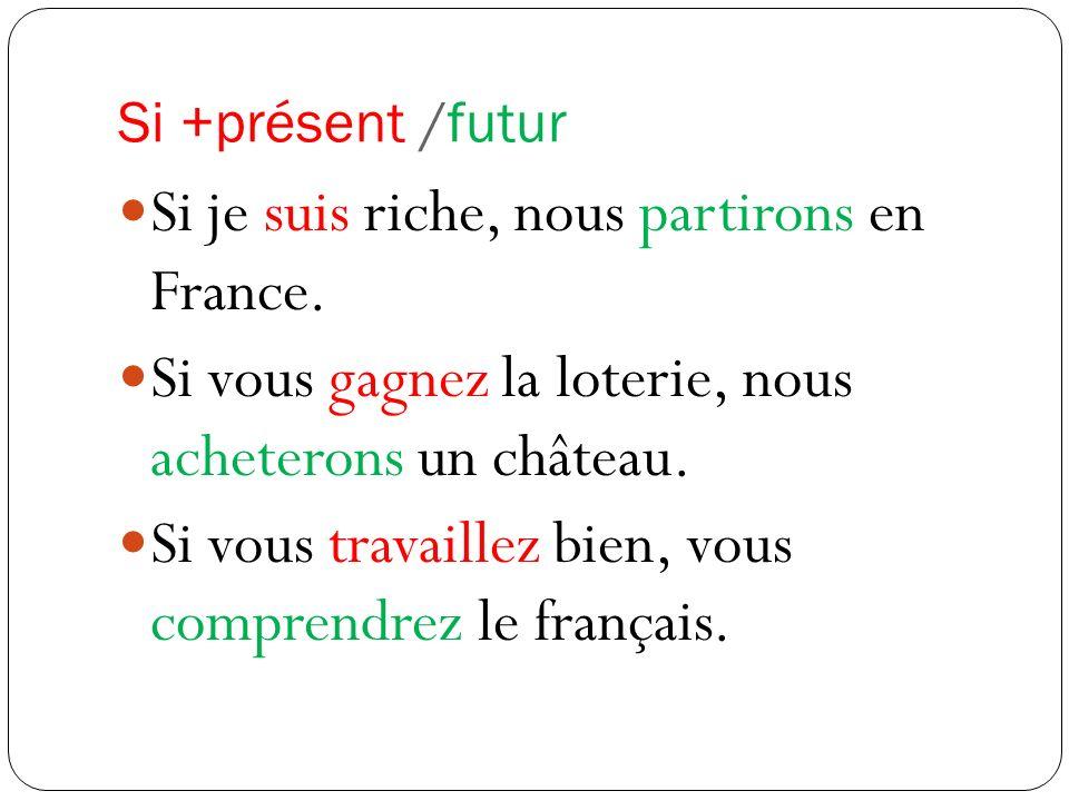 Si +présent /futur Si je suis riche, nous partirons en France. Si vous gagnez la loterie, nous acheterons un château. Si vous travaillez bien, vous co