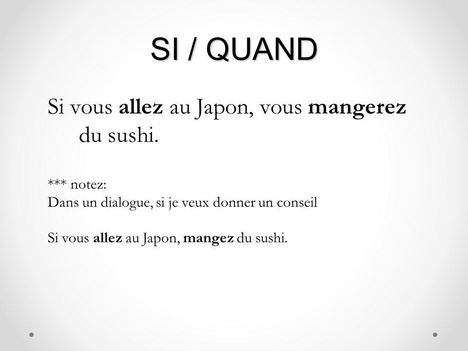 SI / QUAND Si vous allez au Japon, vous mangerez du sushi. *** notez: Dans un dialogue, si je veux donner un conseil Si vous allez au Japon, mangez du