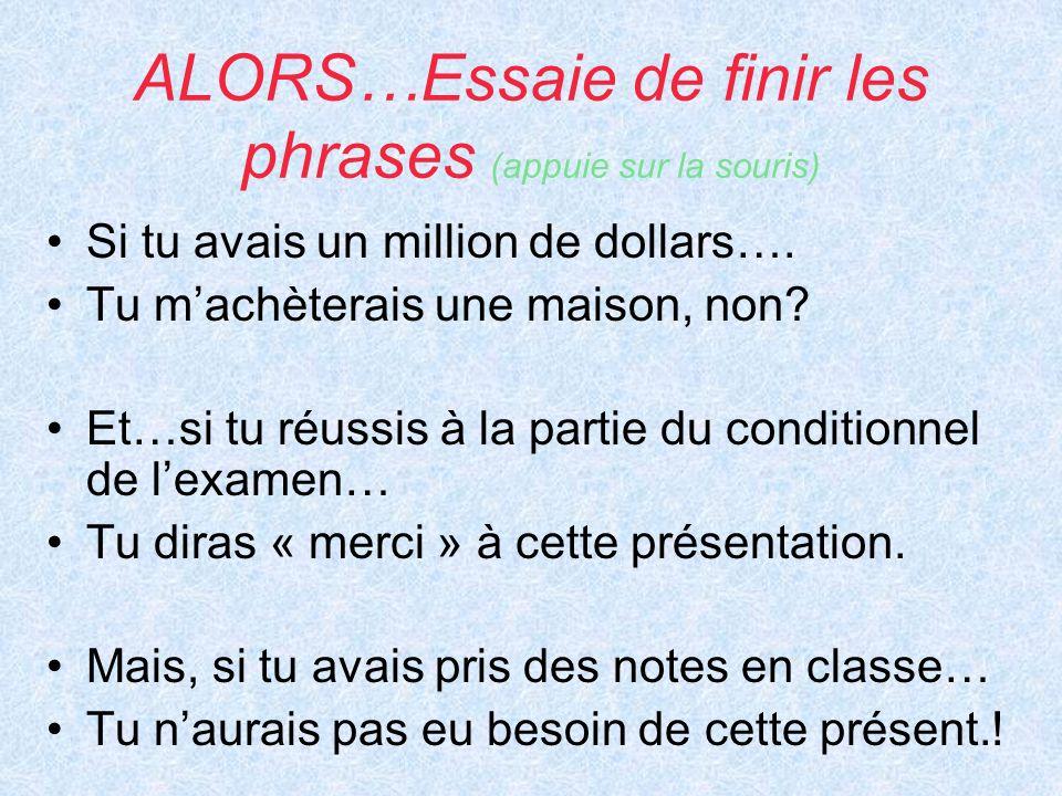 ALORS…Essaie de finir les phrases (appuie sur la souris) Si tu avais un million de dollars…. Tu machèterais une maison, non? Et…si tu réussis à la par