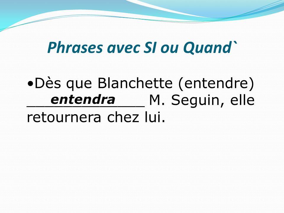 Phrases avec SI ou Quand` Dès que Blanchette (entendre) _____________ M. Seguin, elle retournera chez lui. entendra