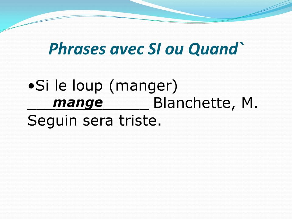 Phrases avec SI ou Quand` Si le loup (manger) _____________ Blanchette, M. Seguin sera triste. mange