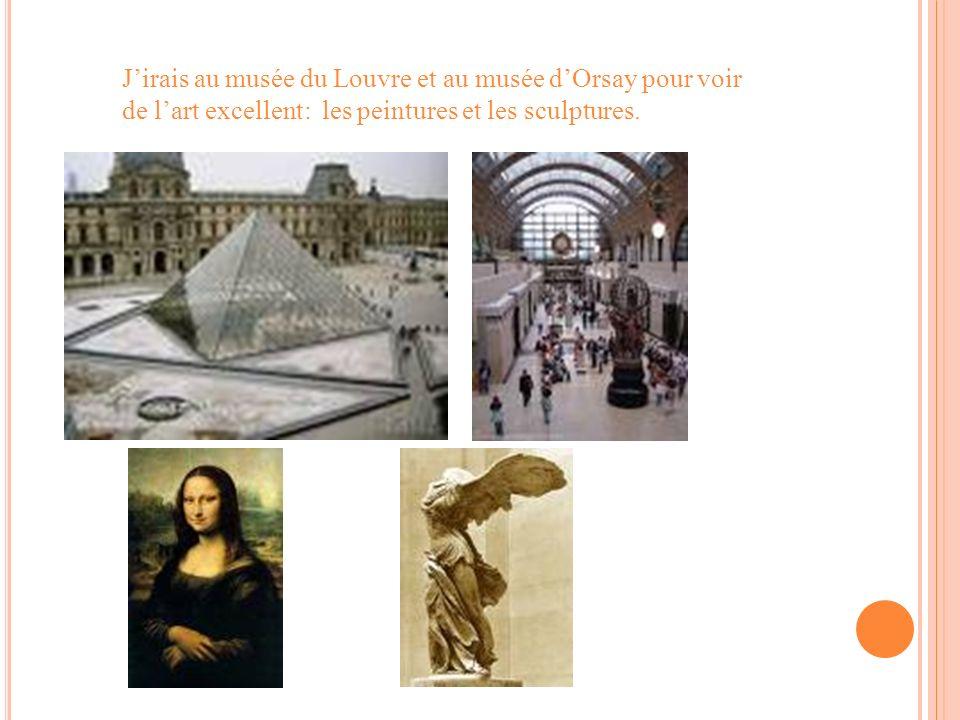 Jirais au musée du Louvre et au musée dOrsay pour voir de lart excellent: les peintures et les sculptures.