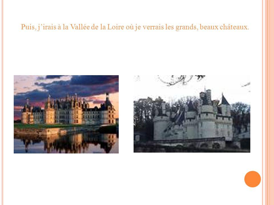 Puis, jirais à la Vallée de la Loire où je verrais les grands, beaux châteaux.