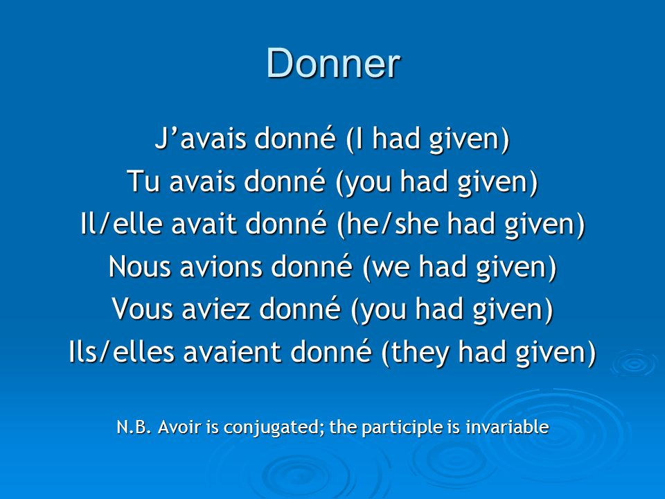 Donner Javais donné (I had given) Tu avais donné (you had given) Il/elle avait donné (he/she had given) Nous avions donné (we had given) Vous aviez donné (you had given) Ils/elles avaient donné (they had given) N.B.