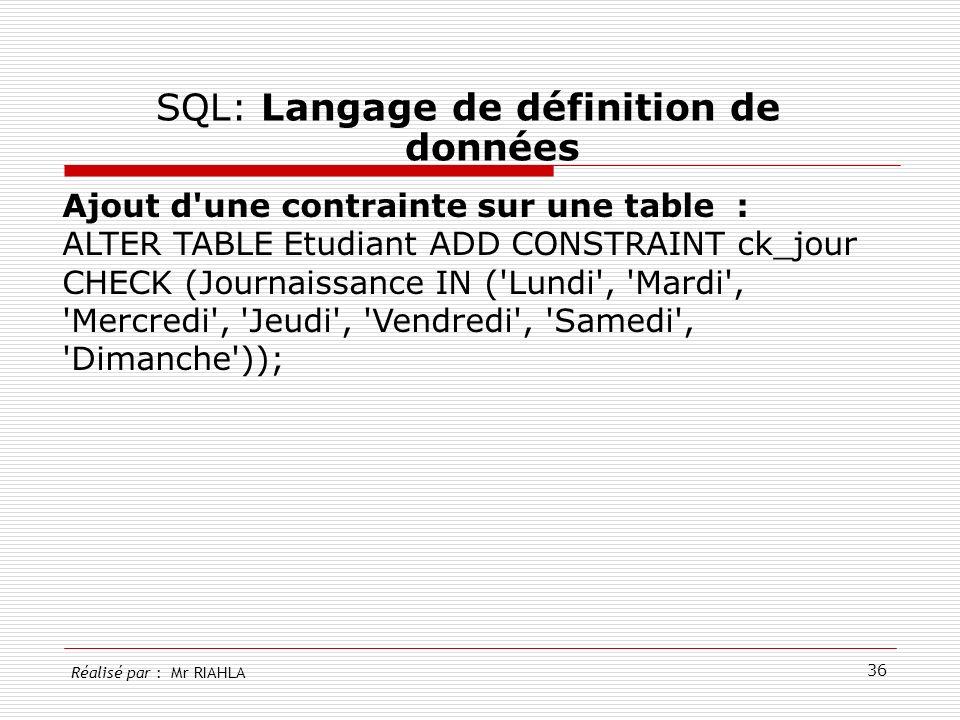 36 SQL: Langage de définition de données Réalisé par : Mr RIAHLA Ajout d'une contrainte sur une table : ALTER TABLE Etudiant ADD CONSTRAINT ck_jour CH