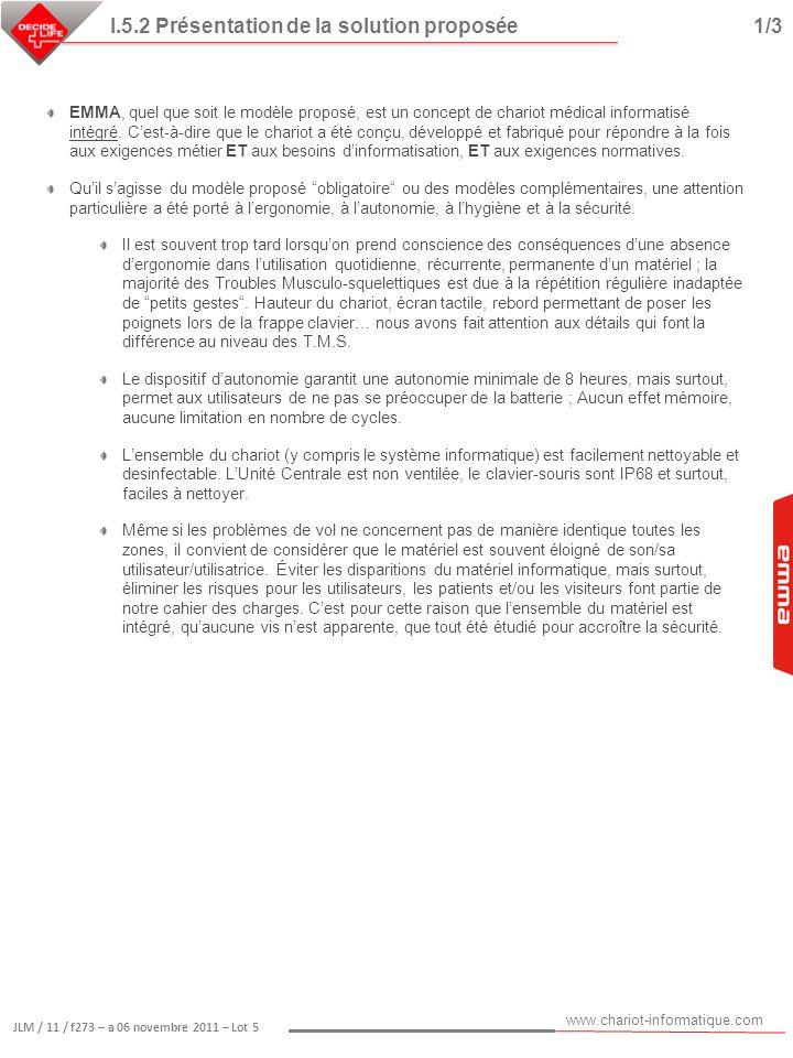 www.chariot-informatique.com JLM / 11 / f273 – a 06 novembre 2011 – Lot 5 I.5.2 Présentation de la solution proposée2/3 Sécurité, sécurité du matériel informatique Lintégration du matériel informatique évite les fils apparents et limite les risques de vol ou de casse.
