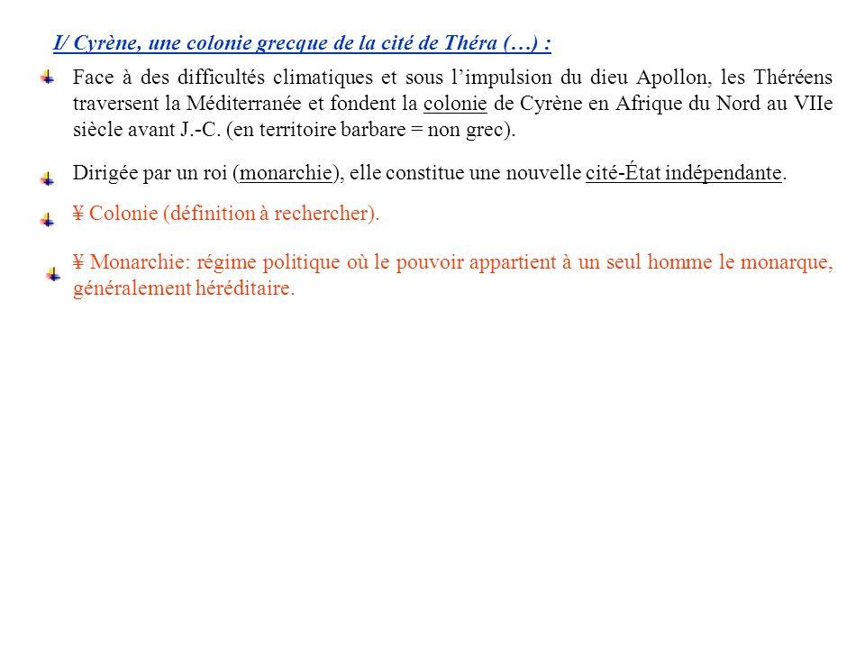 I/ Cyrène, une colonie grecque de la cité de Théra (…) : Dirigée par un roi (monarchie), elle constitue une nouvelle cité-État indépendante. Face à de