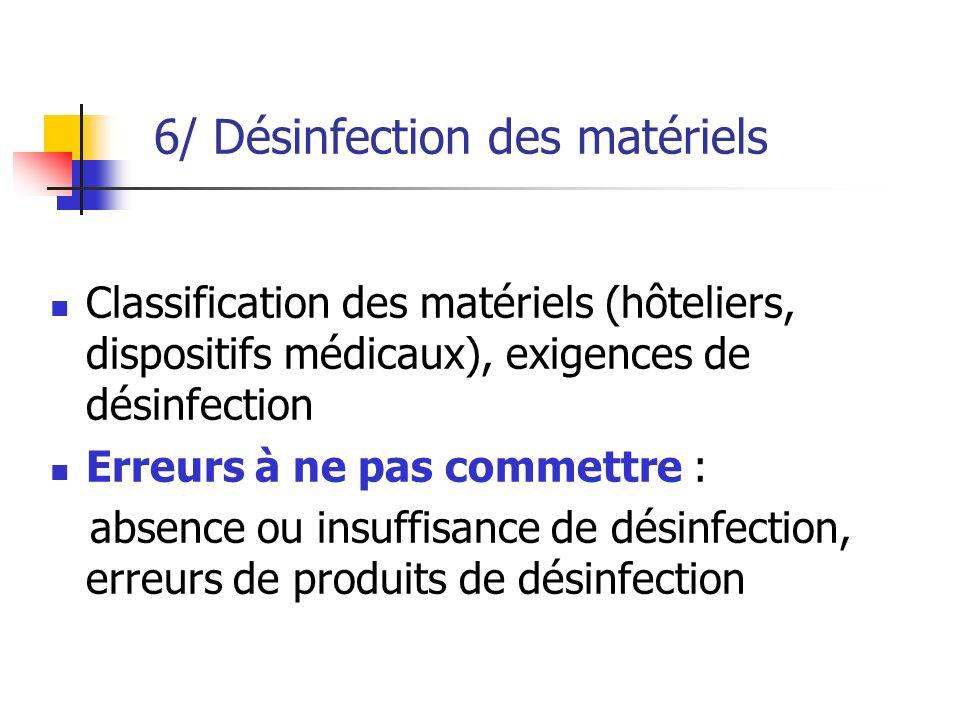 6/ Désinfection des matériels Classification des matériels (hôteliers, dispositifs médicaux), exigences de désinfection Erreurs à ne pas commettre : absence ou insuffisance de désinfection, erreurs de produits de désinfection