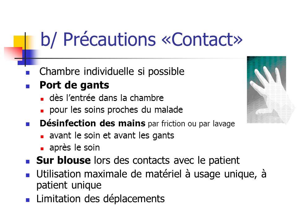 b/ Précautions «Contact» Chambre individuelle si possible Port de gants dès lentrée dans la chambre pour les soins proches du malade Désinfection des