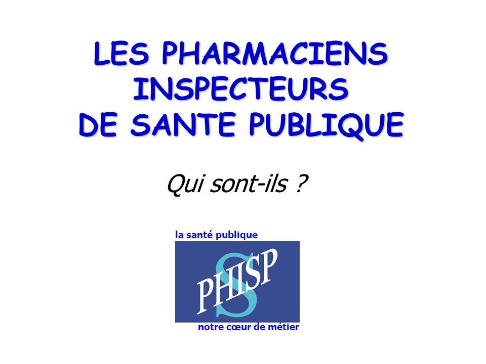 LES PHARMACIENS INSPECTEURS DE SANTE PUBLIQUE Qui sont-ils ? notre cœur de métier la santé publique