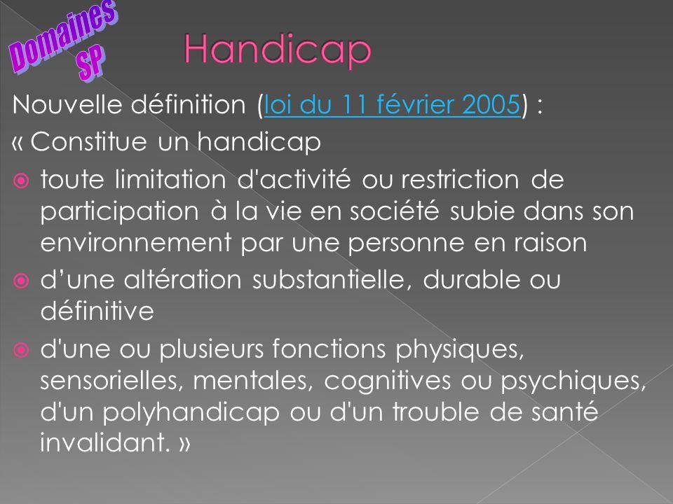Nouvelle définition (loi du 11 février 2005) :loi du 11 février 2005 « Constitue un handicap toute limitation d'activité ou restriction de participati