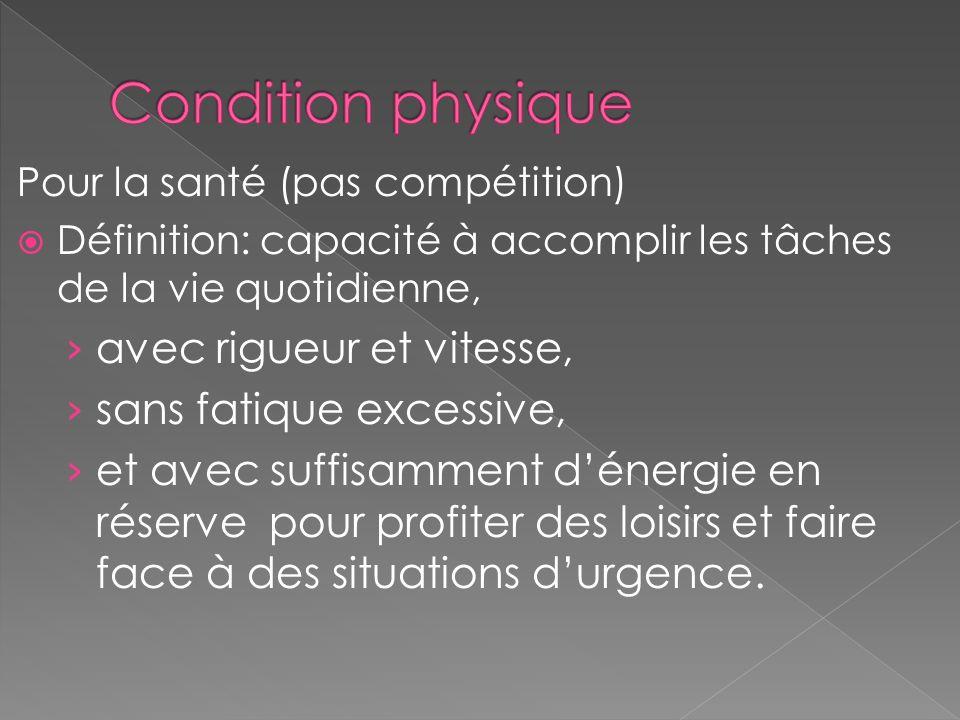 Pour la santé (pas compétition) Définition: capacité à accomplir les tâches de la vie quotidienne, avec rigueur et vitesse, sans fatique excessive, et