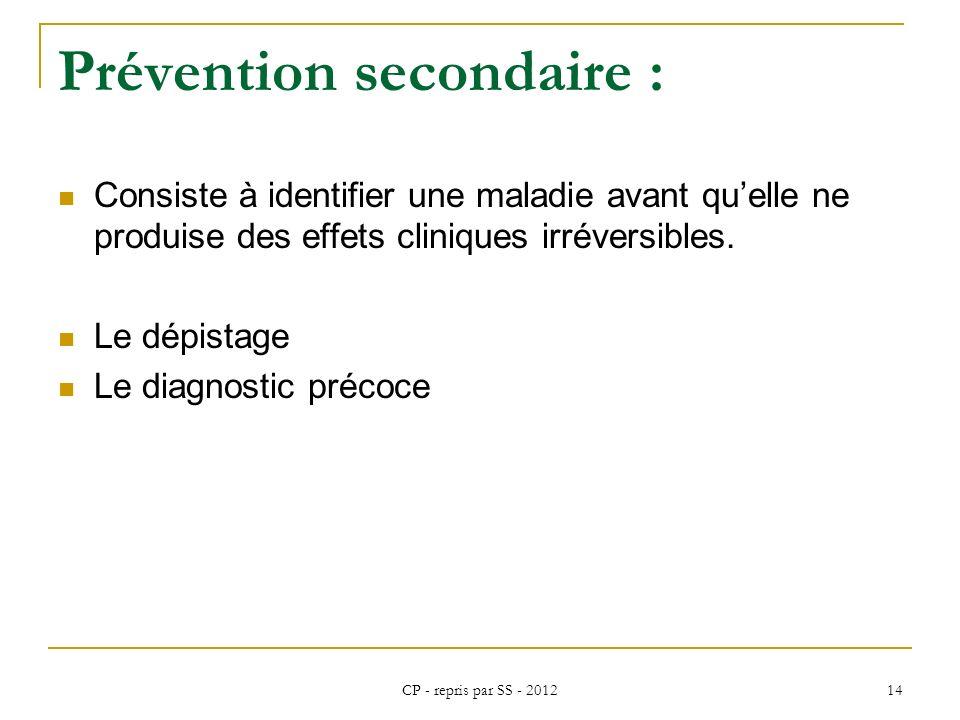 CP - repris par SS - 2012 14 Prévention secondaire : Consiste à identifier une maladie avant quelle ne produise des effets cliniques irréversibles. Le
