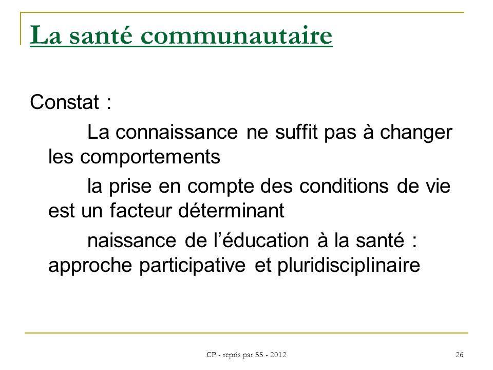 CP - repris par SS - 2012 26 La santé communautaire Constat : La connaissance ne suffit pas à changer les comportements la prise en compte des conditi