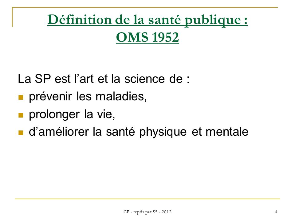 CP - repris par SS - 2012 4 Définition de la santé publique : OMS 1952 La SP est lart et la science de : prévenir les maladies, prolonger la vie, damé