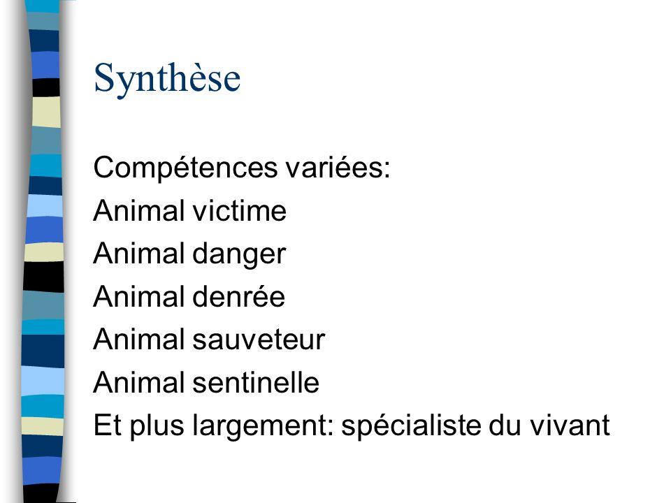 Synthèse Compétences variées: Animal victime Animal danger Animal denrée Animal sauveteur Animal sentinelle Et plus largement: spécialiste du vivant