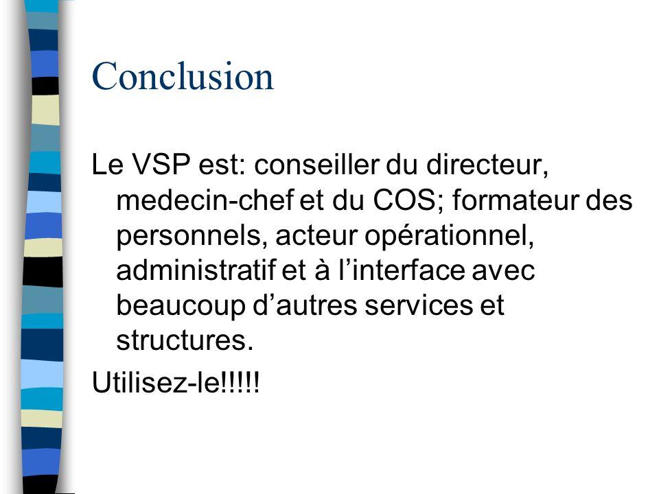 Conclusion Le VSP est: conseiller du directeur, medecin-chef et du COS; formateur des personnels, acteur opérationnel, administratif et à linterface a