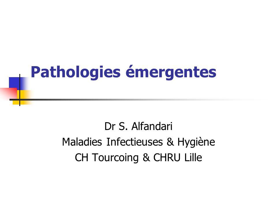 Pathologies émergentes Dr S. Alfandari Maladies Infectieuses & Hygiène CH Tourcoing & CHRU Lille