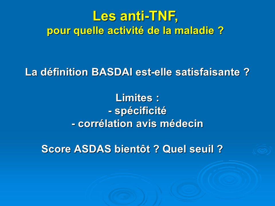 La définition BASDAI est-elle satisfaisante ? Limites : - spécificité - corrélation avis médecin Score ASDAS bientôt ? Quel seuil ? Les anti-TNF, pour