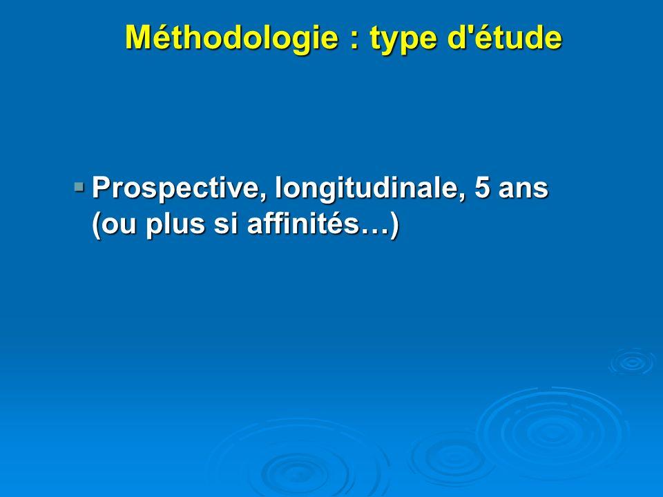 Prospective, longitudinale, 5 ans (ou plus si affinités…) Prospective, longitudinale, 5 ans (ou plus si affinités…) Méthodologie : type d'étude