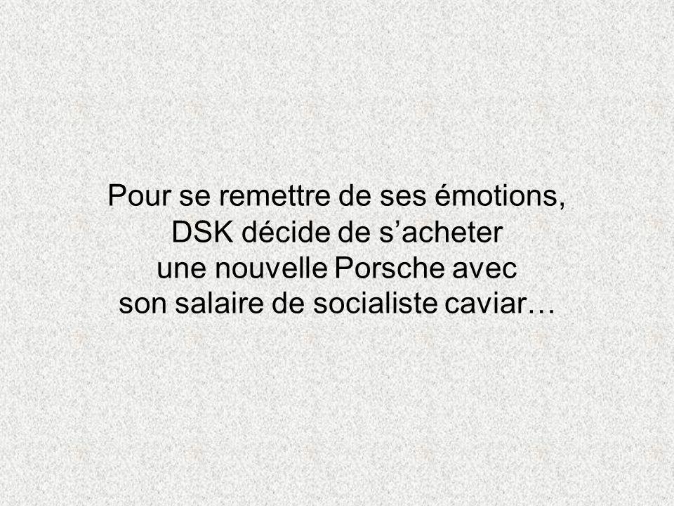 Pour se remettre de ses émotions, DSK décide de sacheter une nouvelle Porsche avec son salaire de socialiste caviar…