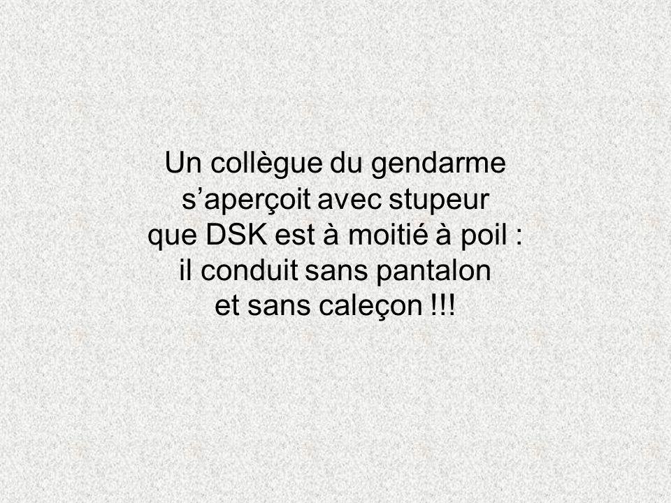 Un collègue du gendarme saperçoit avec stupeur que DSK est à moitié à poil : il conduit sans pantalon et sans caleçon !!!