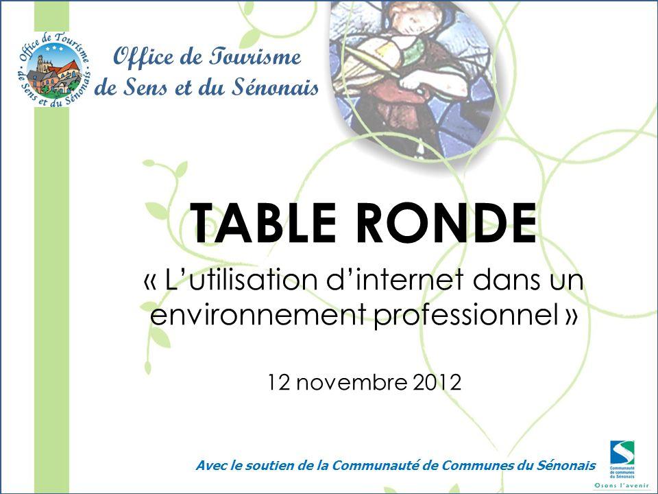 TABLE RONDE « Lutilisation dinternet dans un environnement professionnel » 12 novembre 2012 Office de Tourisme de Sens et du Sénonais Avec le soutien de la Communauté de Communes du Sénonais