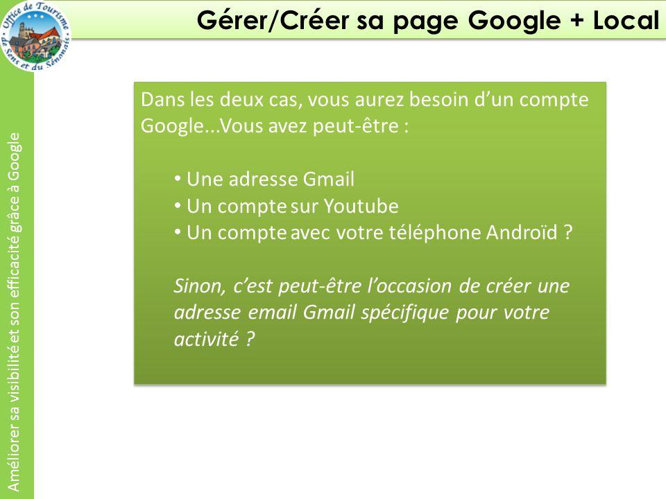Gérer/Créer sa page Google + Local Améliorer sa visibilité et son efficacité grâce à Google Dans les deux cas, vous aurez besoin dun compte Google...Vous avez peut-être : Une adresse Gmail Un compte sur Youtube Un compte avec votre téléphone Androïd .